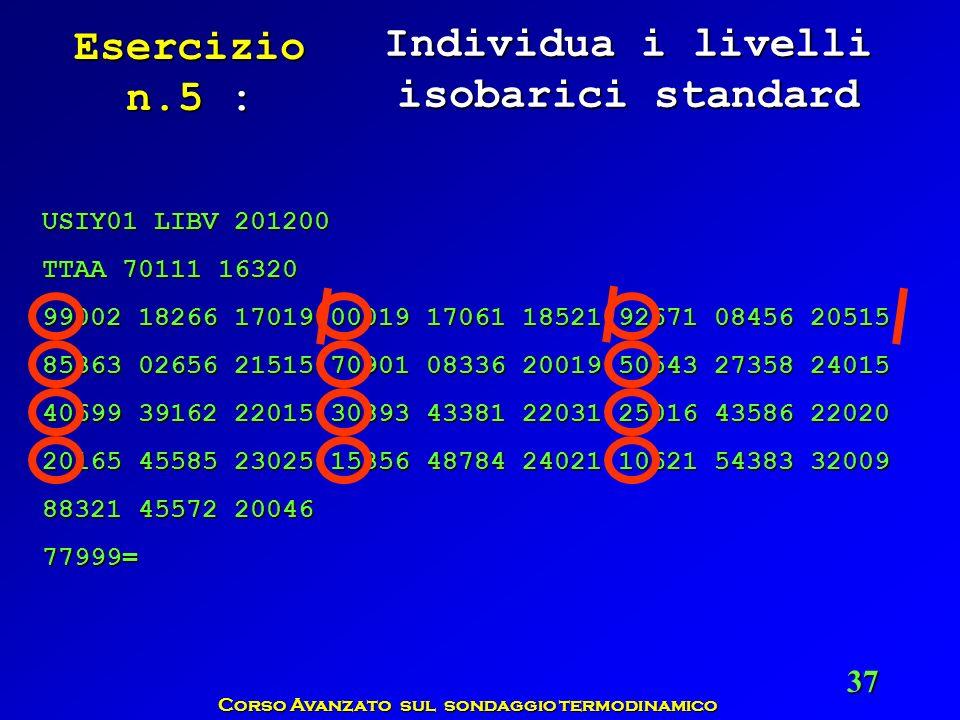 Corso Avanzato sul sondaggio termodinamico 37 Esercizio n.5 : Individua i livelli isobarici standard USIY01 LIBV 201200 TTAA 70111 16320 99002 18266 1
