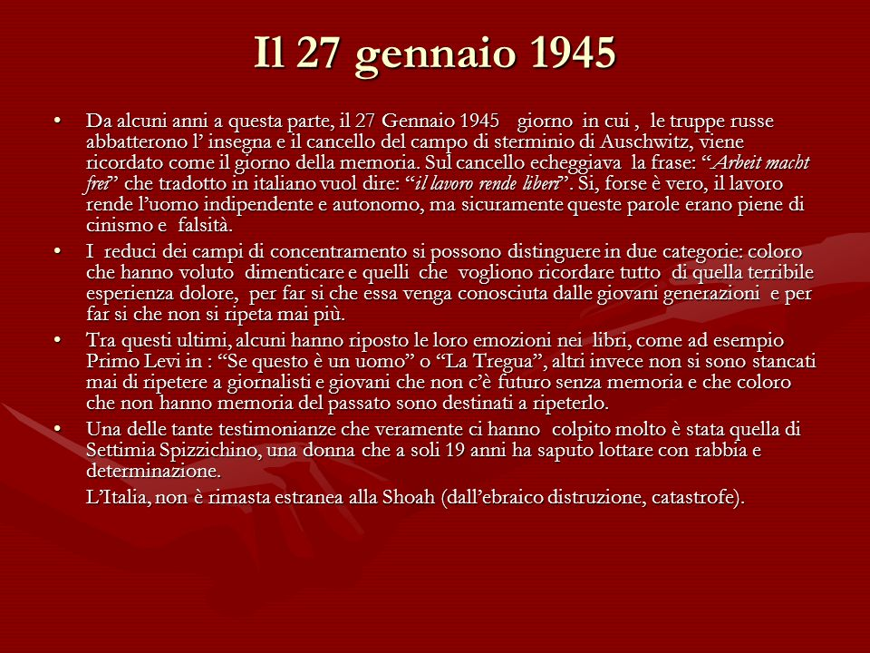 Il 27 gennaio 1945 Da alcuni anni a questa parte, il 27 Gennaio 1945 giorno in cui, le truppe russe abbatterono l insegna e il cancello del campo di sterminio di Auschwitz, viene ricordato come il giorno della memoria.