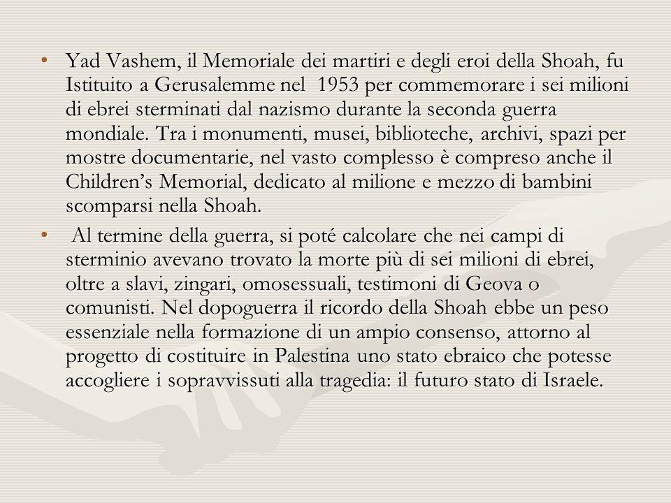 Yad Vashem, il Memoriale dei martiri e degli eroi della Shoah, fu Istituito a Gerusalemme nel 1953 per commemorare i sei milioni di ebrei sterminati dal nazismo durante la seconda guerra mondiale.