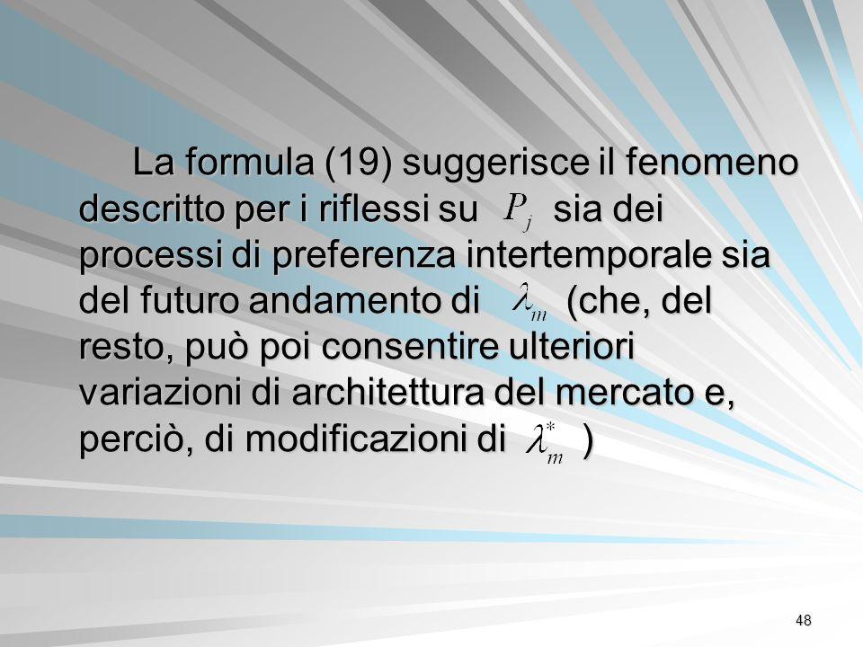 48 La formula (19) suggerisce il fenomeno descritto per i riflessi su sia dei processi di preferenza intertemporale sia del futuro andamento di (che,