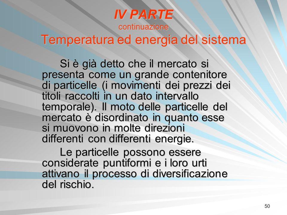 50 IV PARTE continuazione Temperatura ed energia del sistema Si è già detto che il mercato si presenta come un grande contenitore di particelle (i mov