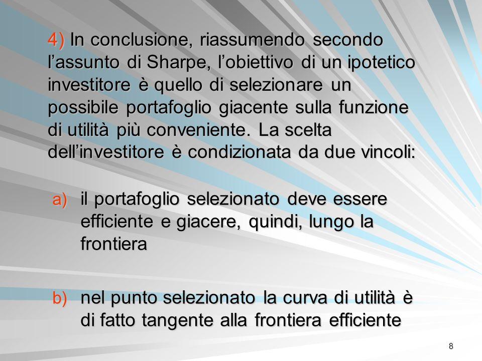8 4) In conclusione, riassumendo secondo lassunto di Sharpe, lobiettivo di un ipotetico investitore è quello di selezionare un possibile portafoglio g