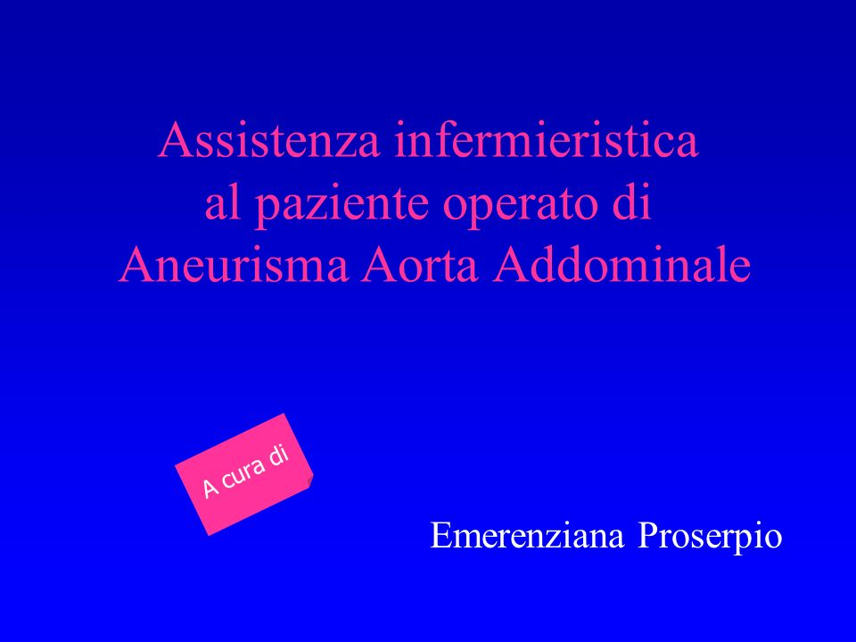 Assistenza infermieristica al paziente operato di Aneurisma Aorta Addominale Emerenziana Proserpio A cura di