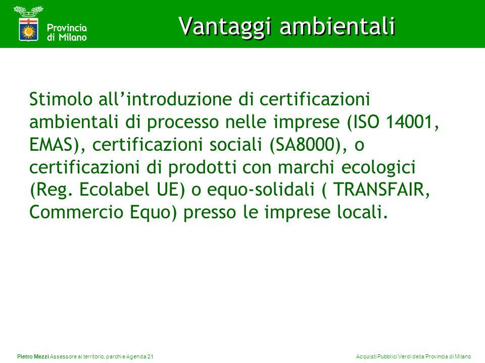 Pietro Mezzi Assessore al territorio, parchi e Agenda 21 Acquisti Pubblici Verdi della Provincia di Milano Stimolo allintroduzione di certificazioni ambientali di processo nelle imprese (ISO 14001, EMAS), certificazioni sociali (SA8000), o certificazioni di prodotti con marchi ecologici (Reg.