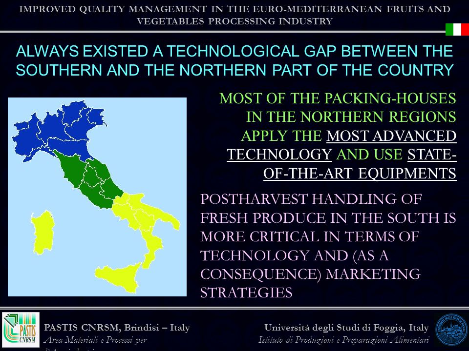 IMPROVED QUALITY MANAGEMENT IN THE EURO-MEDITERRANEAN FRUITS AND VEGETABLES PROCESSING INDUSTRY Università degli Studi di Foggia, Italy Istituto di Produzioni e Preparazioni Alimentari PASTIS CNRSM, Brindisi – Italy Area Materiali e Processi per lAgroindustria ALWAYS EXISTED A TECHNOLOGICAL GAP BETWEEN THE SOUTHERN AND THE NORTHERN PART OF THE COUNTRY MOST OF THE PACKING-HOUSES IN THE NORTHERN REGIONS APPLY THE MOST ADVANCED TECHNOLOGY AND USE STATE- OF-THE-ART EQUIPMENTS POSTHARVEST HANDLING OF FRESH PRODUCE IN THE SOUTH IS MORE CRITICAL IN TERMS OF TECHNOLOGY AND (AS A CONSEQUENCE) MARKETING STRATEGIES