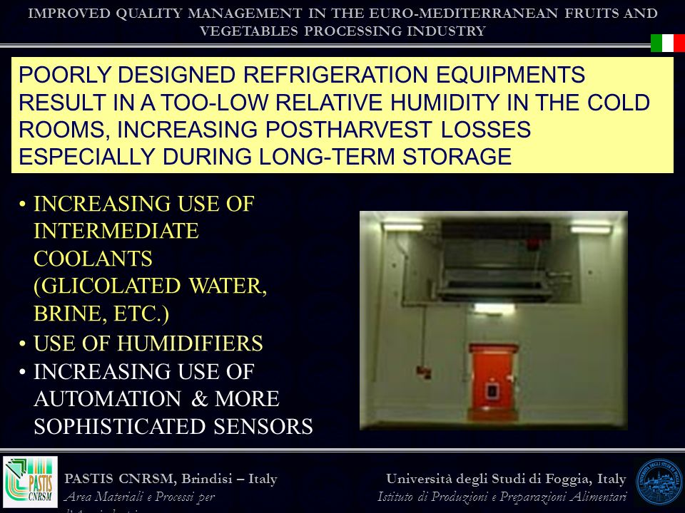 IMPROVED QUALITY MANAGEMENT IN THE EURO-MEDITERRANEAN FRUITS AND VEGETABLES PROCESSING INDUSTRY Università degli Studi di Foggia, Italy Istituto di Produzioni e Preparazioni Alimentari PASTIS CNRSM, Brindisi – Italy Area Materiali e Processi per lAgroindustria POORLY DESIGNED REFRIGERATION EQUIPMENTS RESULT IN A TOO-LOW RELATIVE HUMIDITY IN THE COLD ROOMS, INCREASING POSTHARVEST LOSSES ESPECIALLY DURING LONG-TERM STORAGE INCREASING USE OF INTERMEDIATE COOLANTS (GLICOLATED WATER, BRINE, ETC.) USE OF HUMIDIFIERS INCREASING USE OF AUTOMATION & MORE SOPHISTICATED SENSORS
