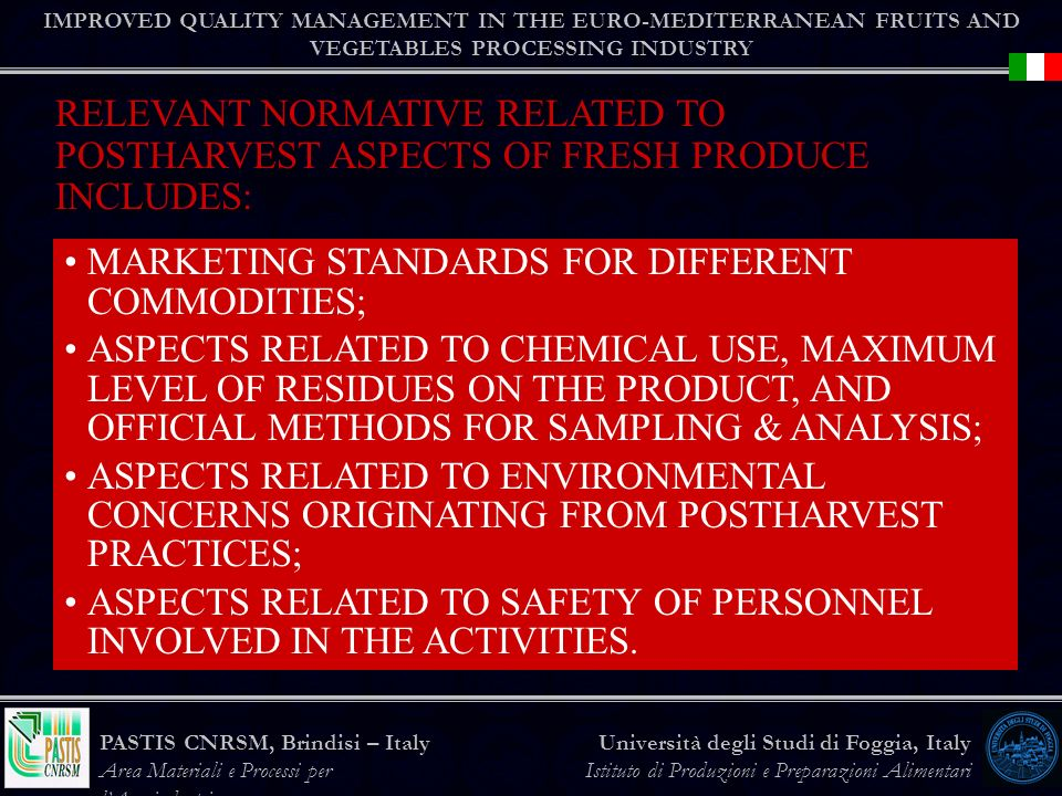 IMPROVED QUALITY MANAGEMENT IN THE EURO-MEDITERRANEAN FRUITS AND VEGETABLES PROCESSING INDUSTRY Università degli Studi di Foggia, Italy Istituto di Produzioni e Preparazioni Alimentari PASTIS CNRSM, Brindisi – Italy Area Materiali e Processi per lAgroindustria MARKETING STANDARDS FOR DIFFERENT COMMODITIES; ASPECTS RELATED TO CHEMICAL USE, MAXIMUM LEVEL OF RESIDUES ON THE PRODUCT, AND OFFICIAL METHODS FOR SAMPLING & ANALYSIS; ASPECTS RELATED TO ENVIRONMENTAL CONCERNS ORIGINATING FROM POSTHARVEST PRACTICES; ASPECTS RELATED TO SAFETY OF PERSONNEL INVOLVED IN THE ACTIVITIES.