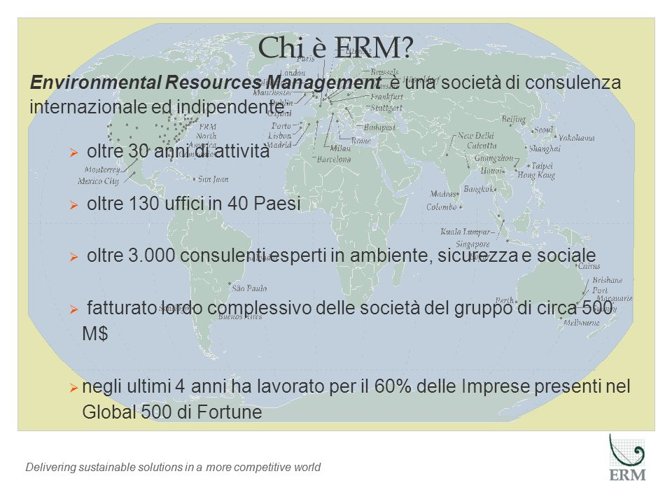 Delivering sustainable solutions in a more competitive world Chi è ERM? Environmental Resources Management è una società di consulenza internazionale