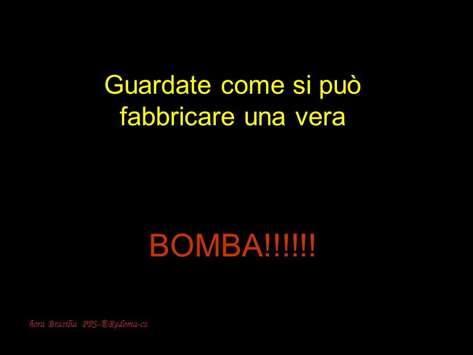 hora Brasilia PPS-®Redoma-cs Guardate come si può fabbricare una vera BOMBA!!!!!!