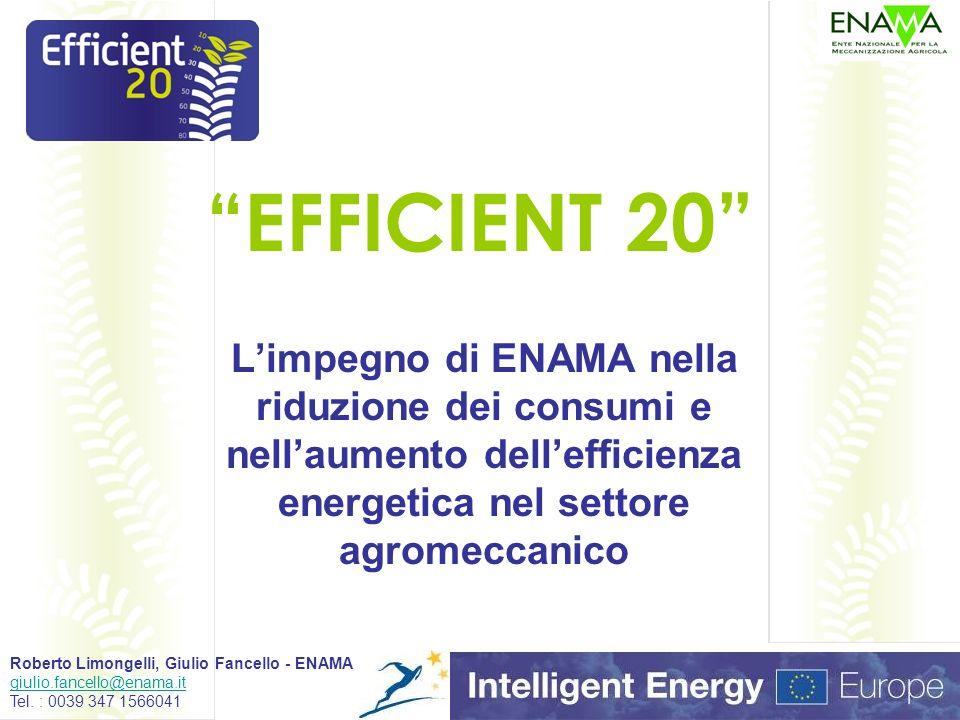 EFFICIENT 20 Limpegno di ENAMA nella riduzione dei consumi e nellaumento dellefficienza energetica nel settore agromeccanico Roberto Limongelli, Giulio Fancello - ENAMA giulio.fancello@enama.it Tel.