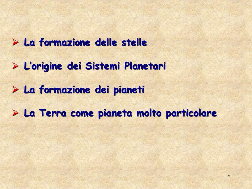 2 La formazione delle stelle La formazione delle stelle Lorigine dei Sistemi Planetari Lorigine dei Sistemi Planetari La formazione dei pianeti La formazione dei pianeti La Terra come pianeta molto particolare La Terra come pianeta molto particolare