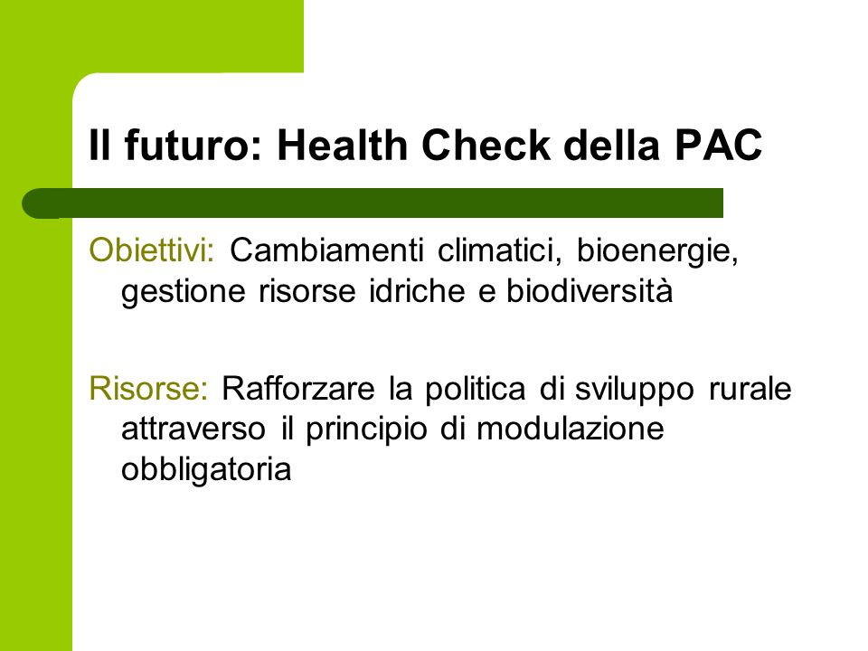 Il futuro: Health Check della PAC Obiettivi: Cambiamenti climatici, bioenergie, gestione risorse idriche e biodiversità Risorse: Rafforzare la politica di sviluppo rurale attraverso il principio di modulazione obbligatoria