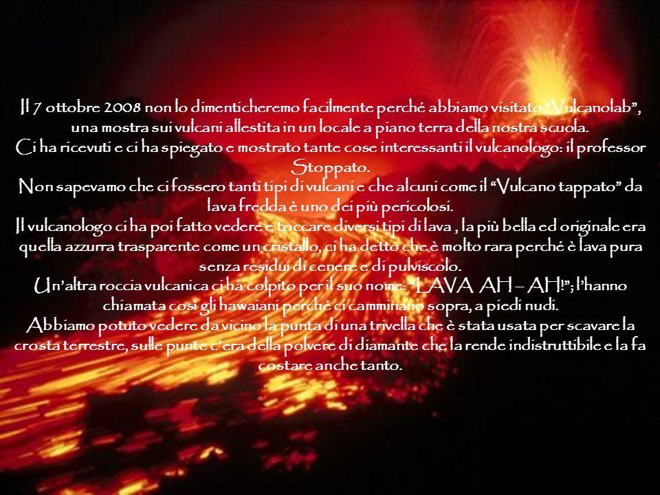 Il 7 ottobre 2008 non lo dimenticheremo facilmente perché abbiamo visitato Vulcanolab, una mostra sui vulcani allestita in un locale a piano terra della nostra scuola.
