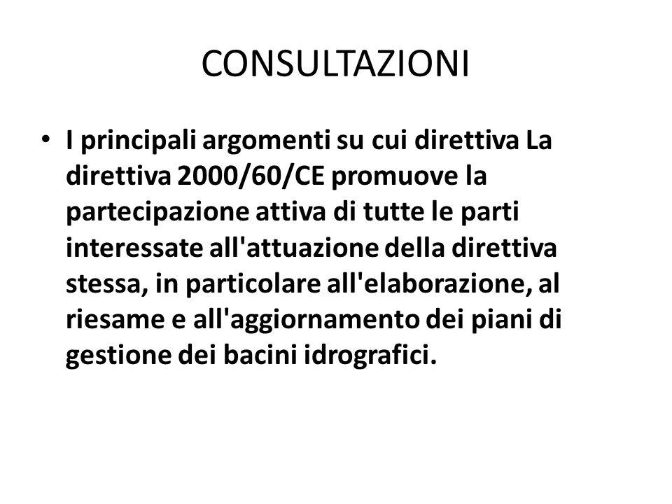 CONSULTAZIONI I principali argomenti su cui direttiva La direttiva 2000/60/CE promuove la partecipazione attiva di tutte le parti interessate all'attu