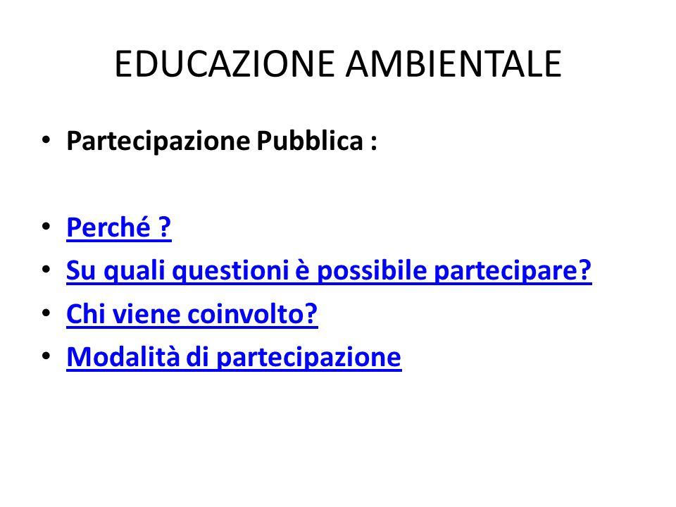 EDUCAZIONE AMBIENTALE Partecipazione Pubblica : Perché ? Su quali questioni è possibile partecipare? Chi viene coinvolto? Modalità di partecipazione
