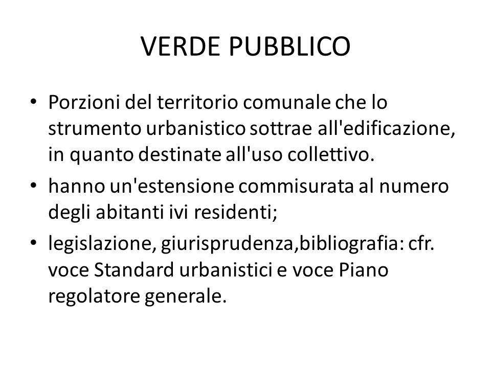 VERDE PUBBLICO Porzioni del territorio comunale che lo strumento urbanistico sottrae all'edificazione, in quanto destinate all'uso collettivo. hanno u