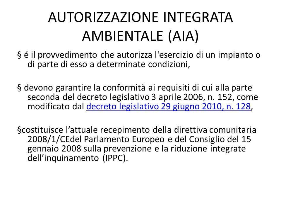 AUTORIZZAZIONE INTEGRATA AMBIENTALE (AIA) § é il provvedimento che autorizza l'esercizio di un impianto o di parte di esso a determinate condizioni, §