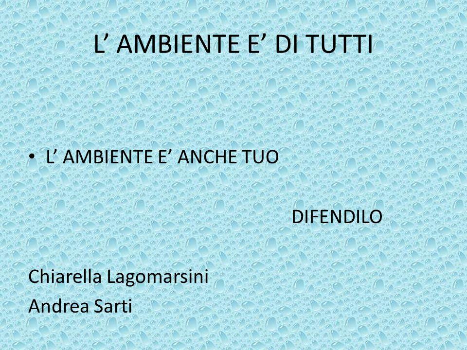 L AMBIENTE E DI TUTTI L AMBIENTE E ANCHE TUO DIFENDILO Chiarella Lagomarsini Andrea Sarti