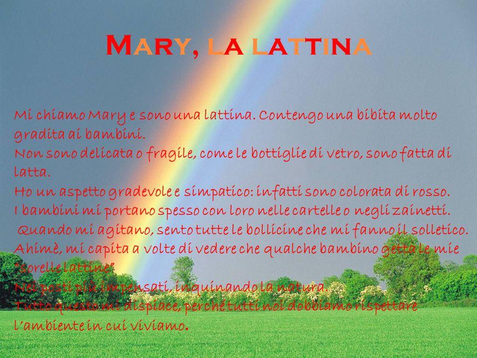 Mary, la lattinaMary, la lattina Mi chiamo Mary e sono una lattina. Contengo una bibita molto gradita ai bambini. Non sono delicata o fragile, come le