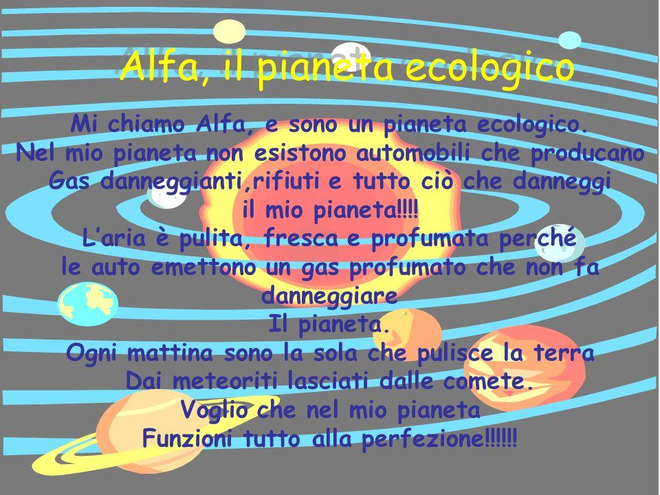 Alfa, il pianeta ecologico Alfa, il pianeta ecologico Mi chiamo Alfa, e sono un pianeta ecologico. Nel mio pianeta non esistono automobili che produca