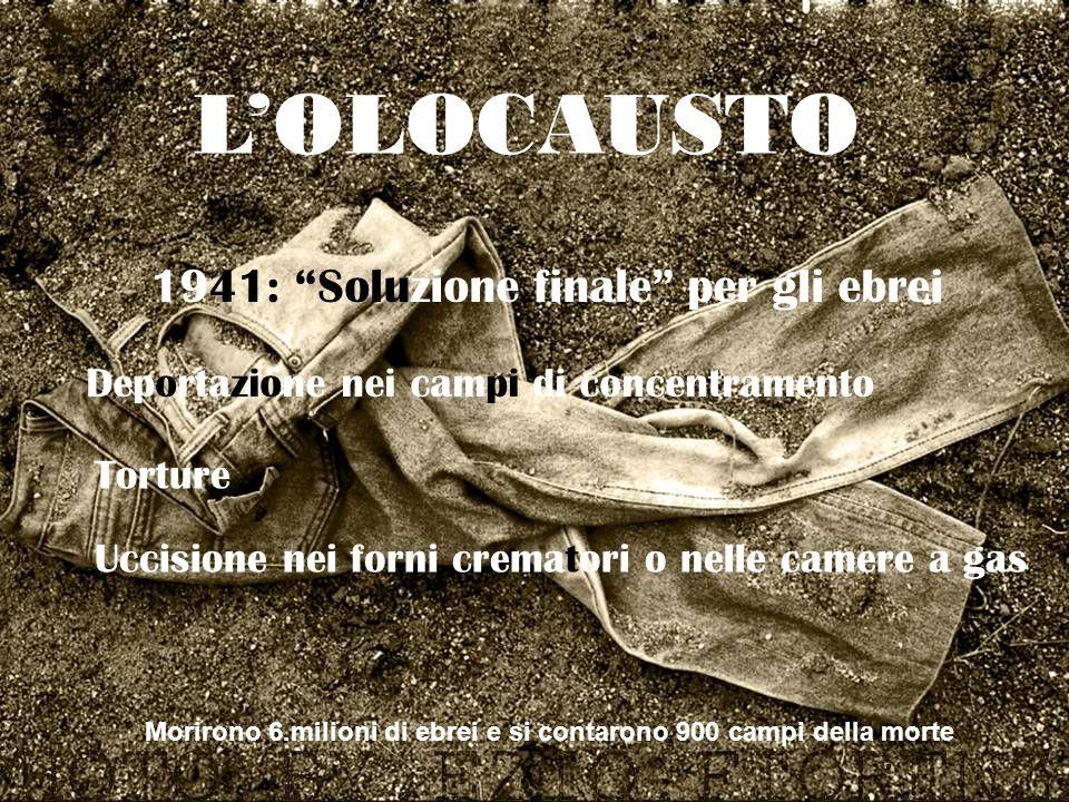 LOLOCAUSTO 1941: Soluzione finale per gli ebrei Deportazione nei campi di concentramento Torture Uccisione nei forni crematori o nelle camere a gas Mo