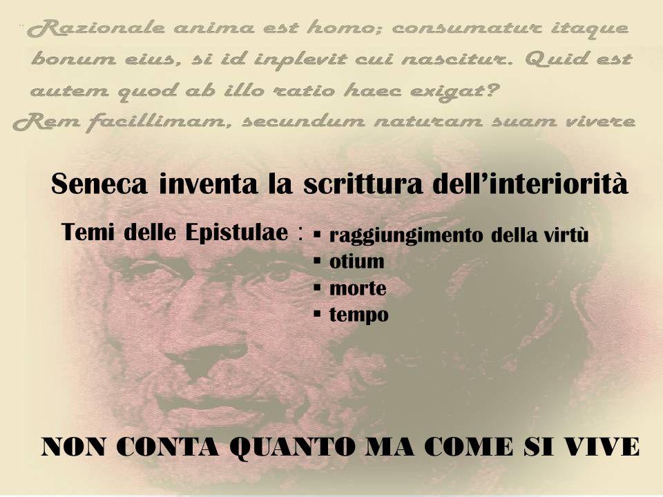 Seneca inventa la scrittura dellinteriorità Temi delle Epistulae : raggiungimento della virtù otium morte tempo NON CONTA QUANTO MA COME SI VIVE