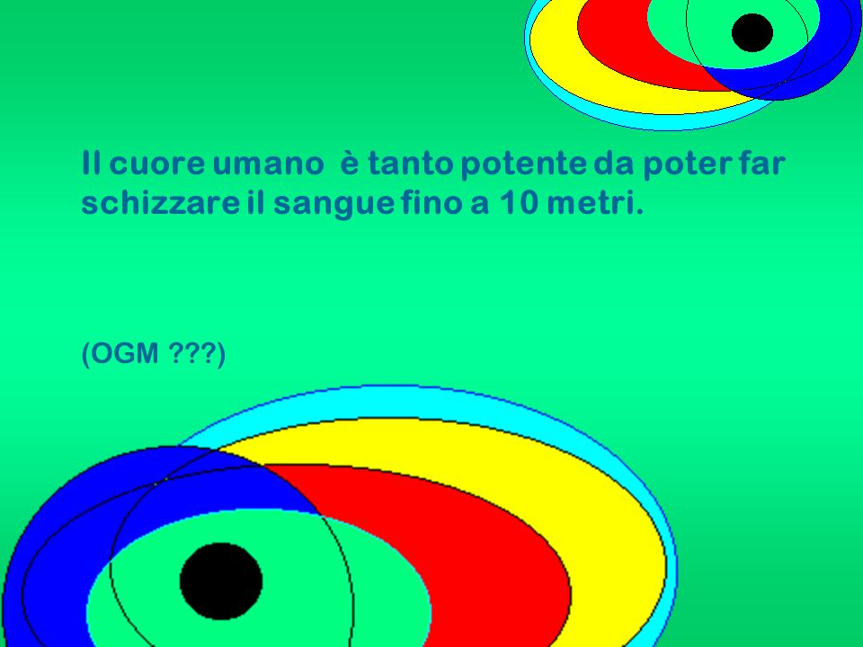 Il cuore umano è tanto potente da poter far schizzare il sangue fino a 10 metri. (OGM ???)