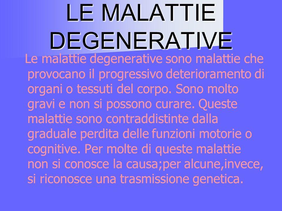 LE MALATTIE DEGENERATIVE Le malattie degenerative sono malattie che provocano il progressivo deterioramento di organi o tessuti del corpo.