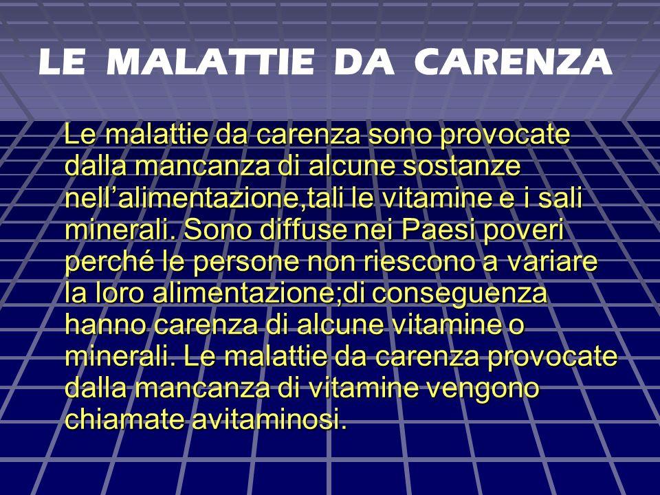 LE MALATTIE DA CARENZA Le malattie da carenza sono provocate dalla mancanza di alcune sostanze nellalimentazione,tali le vitamine e i sali minerali.