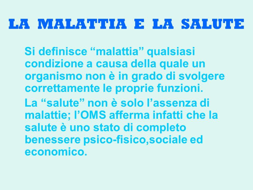 LA MALATTIA E LA SALUTE Si definisce malattia qualsiasi condizione a causa della quale un organismo non è in grado di svolgere correttamente le proprie funzioni.