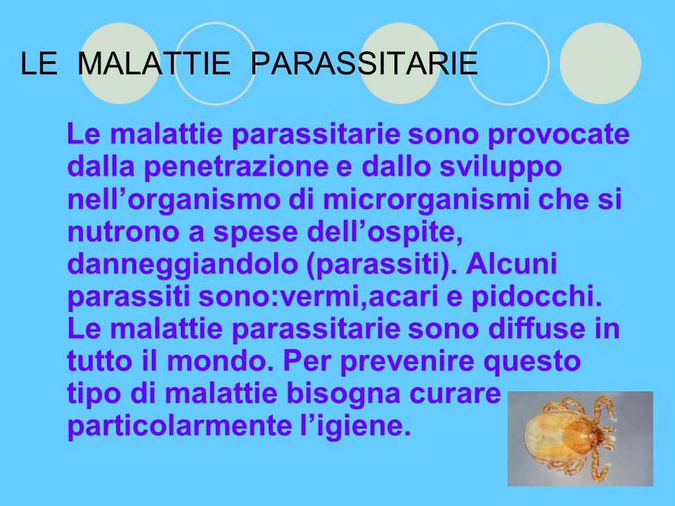 LE MALATTIE PARASSITARIE Le malattie parassitarie sono provocate dalla penetrazione e dallo sviluppo nellorganismo di microrganismi che si nutrono a spese dellospite, danneggiandolo (parassiti).