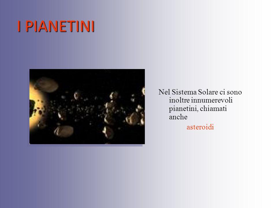 I PIANETINI Nel Sistema Solare ci sono inoltre innumerevoli pianetini, chiamati anche asteroidi