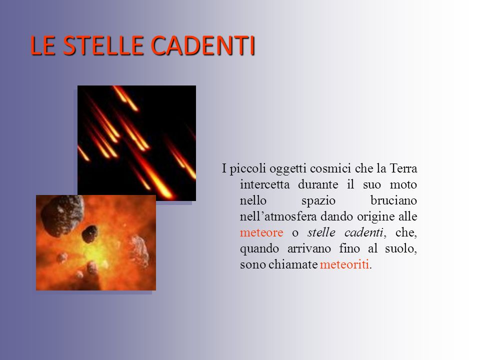 LE STELLE CADENTI I piccoli oggetti cosmici che la Terra intercetta durante il suo moto nello spazio bruciano nellatmosfera dando origine alle meteore o stelle cadenti, che, quando arrivano fino al suolo, sono chiamate meteoriti.