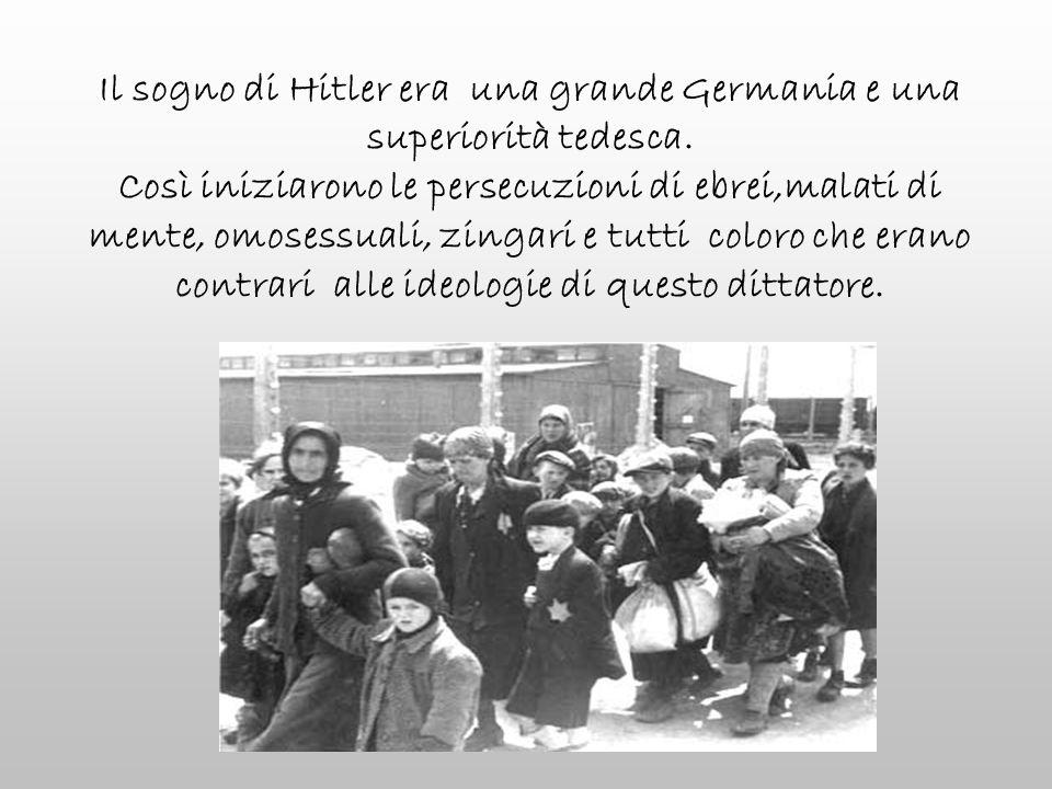 Il sogno di Hitler era una grande Germania e una superiorità tedesca. Così iniziarono le persecuzioni di ebrei,malati di mente, omosessuali, zingari e