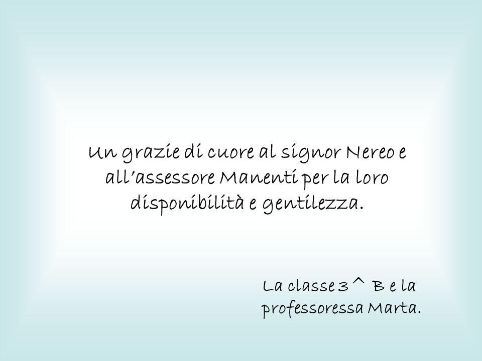 Un grazie di cuore al signor Nereo e allassessore Manenti per la loro disponibilità e gentilezza. La classe 3^ B e la professoressa Marta.