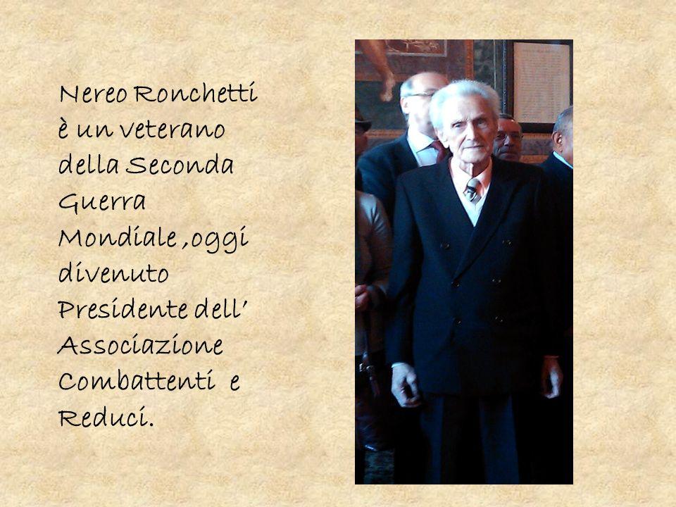 Nereo Ronchetti è un veterano della Seconda Guerra Mondiale,oggi divenuto Presidente dell Associazione Combattenti e Reduci.