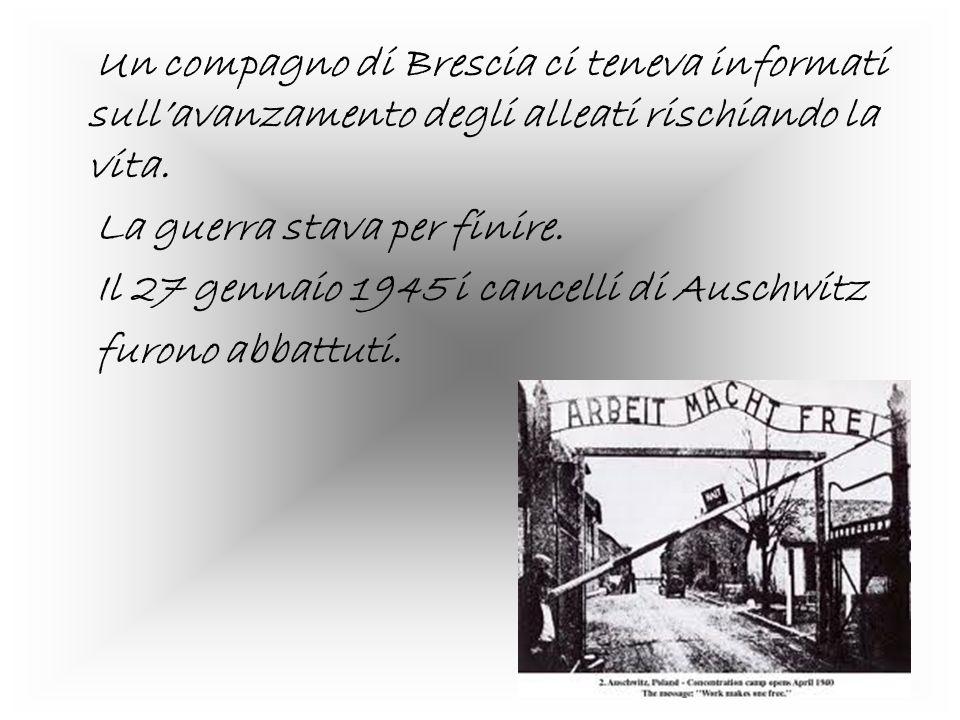 Un compagno di Brescia ci teneva informati sullavanzamento degli alleati rischiando la vita. La guerra stava per finire. Il 27 gennaio 1945 i cancelli