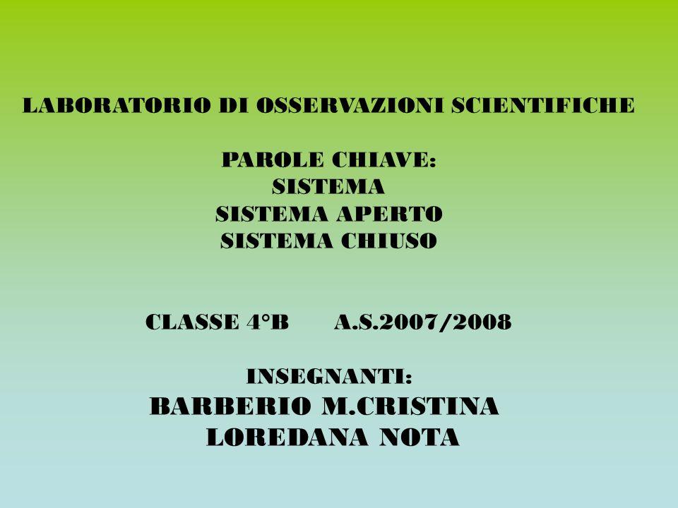 LABORATORIO DI OSSERVAZIONI SCIENTIFICHE PAROLE CHIAVE: SISTEMA SISTEMA APERTO SISTEMA CHIUSO CLASSE 4°B A.S.2007/2008 INSEGNANTI: BARBERIO M.CRISTINA LOREDANA NOTA