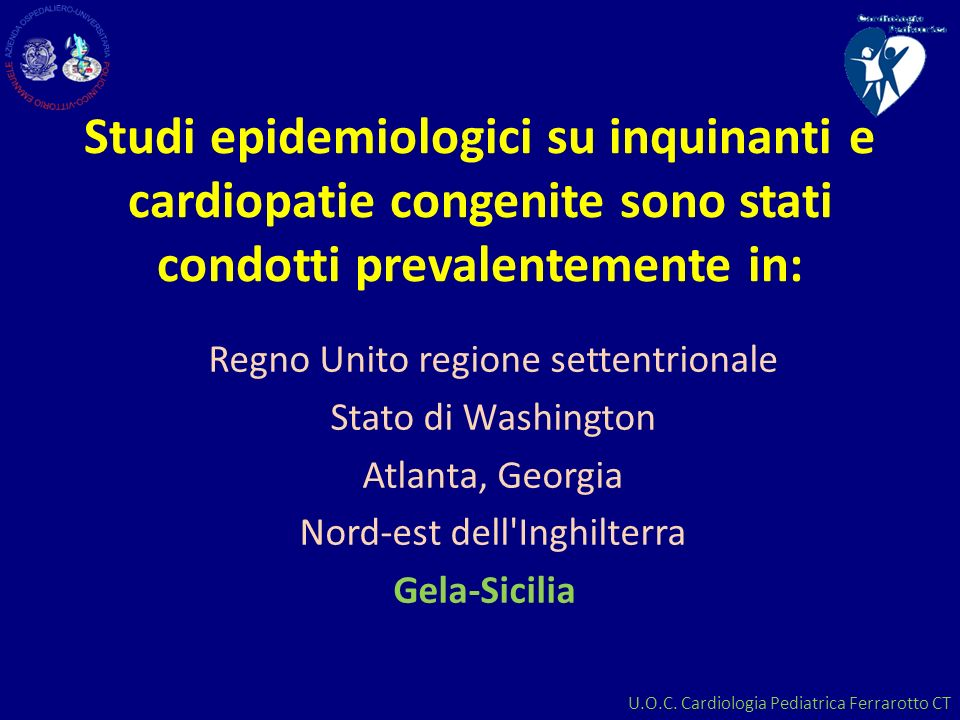 U.O.C. Cardiologia Pediatrica Ferrarotto CT Studi epidemiologici su inquinanti e cardiopatie congenite sono stati condotti prevalentemente in: Regno U