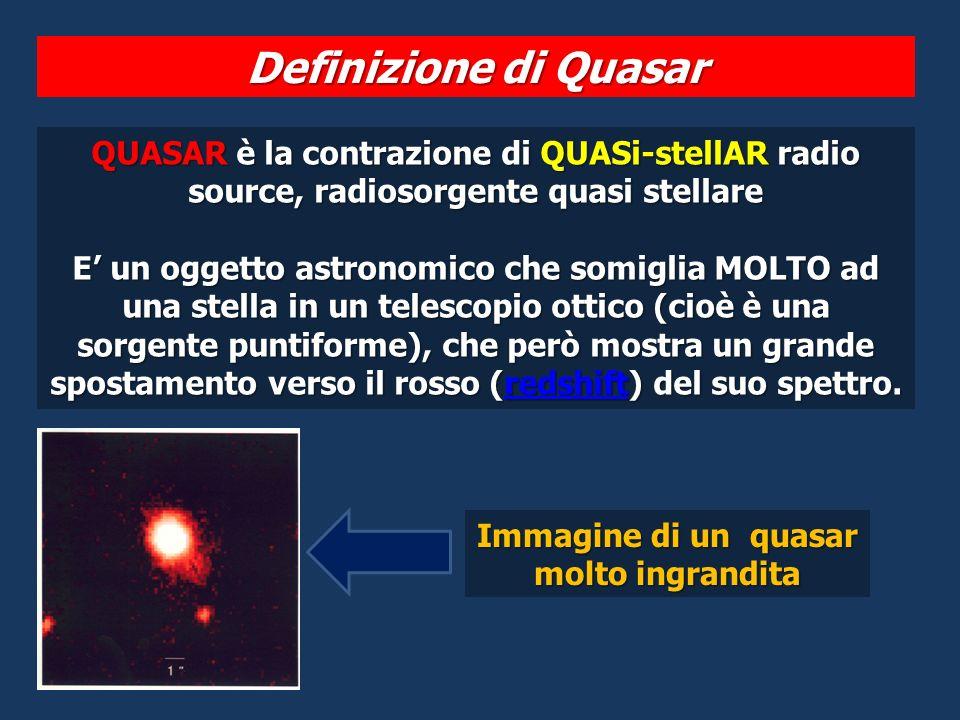 QUASAR è la contrazione di QUASi-stellAR radio source, radiosorgente quasi stellare E un oggetto astronomico che somiglia MOLTO ad una stella in un telescopio ottico (cioè è una sorgente puntiforme), che però mostra un grande spostamento verso il rosso (redshift) del suo spettro.