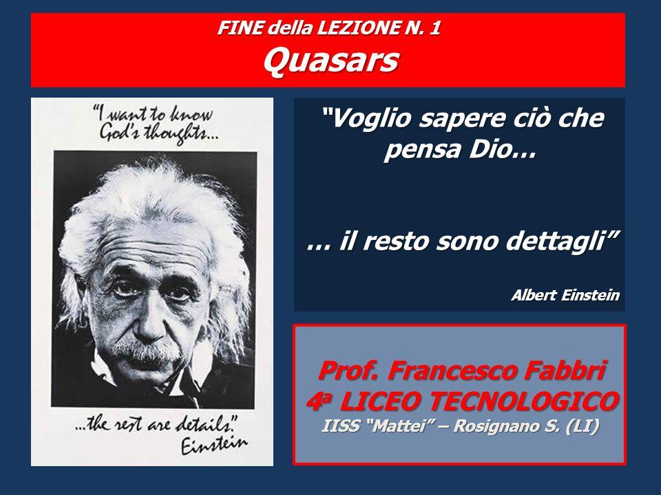 FINE della LEZIONE N. 1 Quasars Voglio sapere ciò che pensa Dio… … il resto sono dettagli Albert Einstein Prof. Francesco Fabbri 4 a LICEO TECNOLOGICO