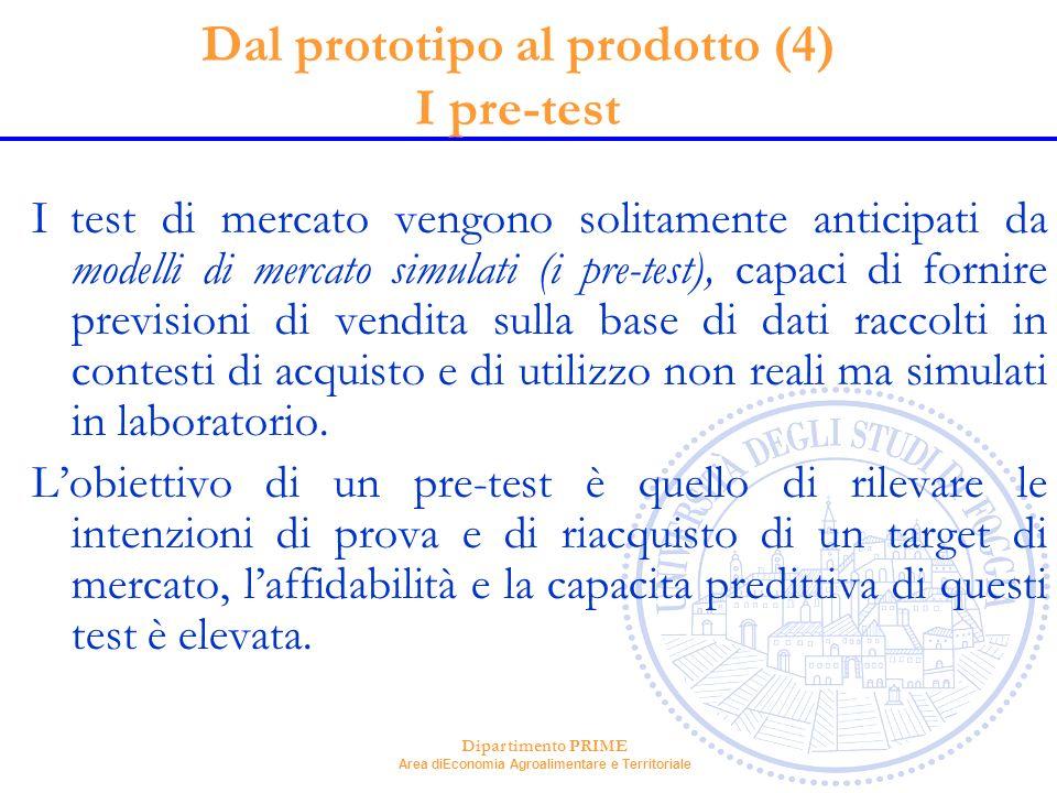 Dipartimento PRIME Area diEconomia Agroalimentare e Territoriale Dal prototipo al prodotto (4) I pre-test I test di mercato vengono solitamente antici