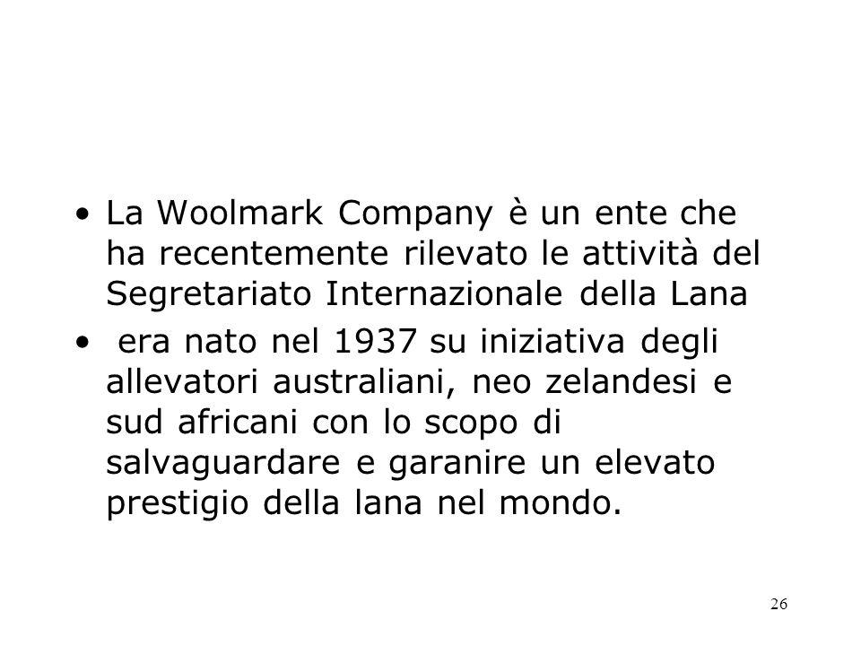 26 La Woolmark Company è un ente che ha recentemente rilevato le attività del Segretariato Internazionale della Lana era nato nel 1937 su iniziativa degli allevatori australiani, neo zelandesi e sud africani con lo scopo di salvaguardare e garanire un elevato prestigio della lana nel mondo.
