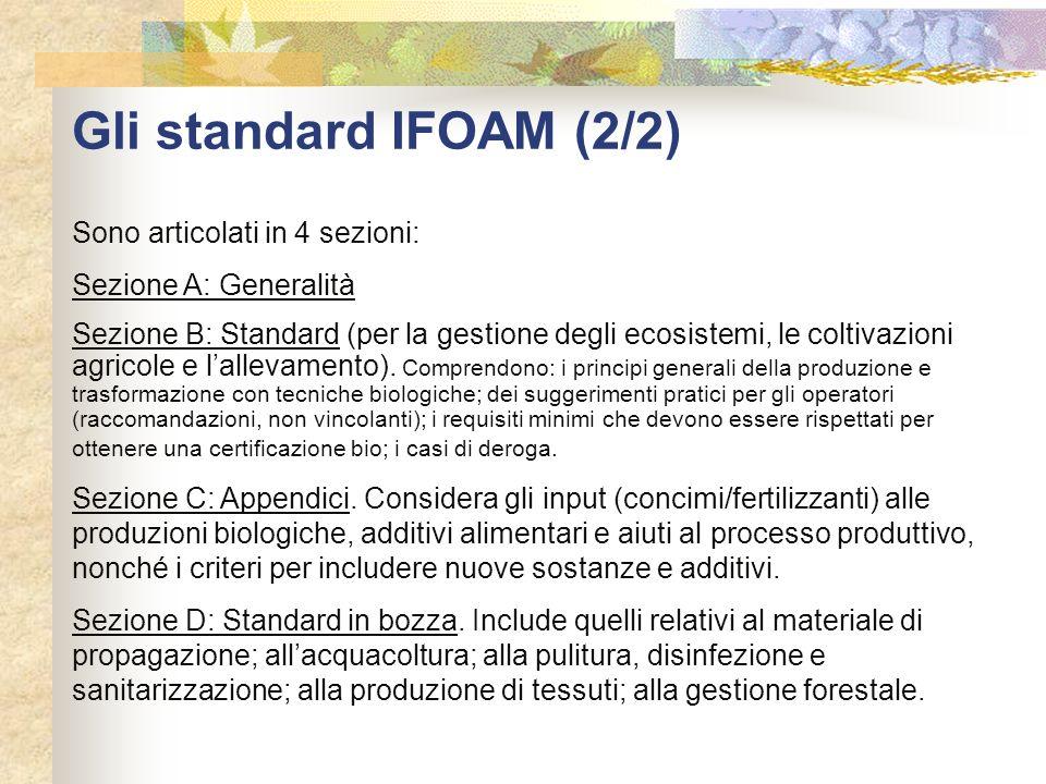 Gli standard IFOAM (2/2) Sono articolati in 4 sezioni: Sezione A: Generalità Sezione B: Standard (per la gestione degli ecosistemi, le coltivazioni ag