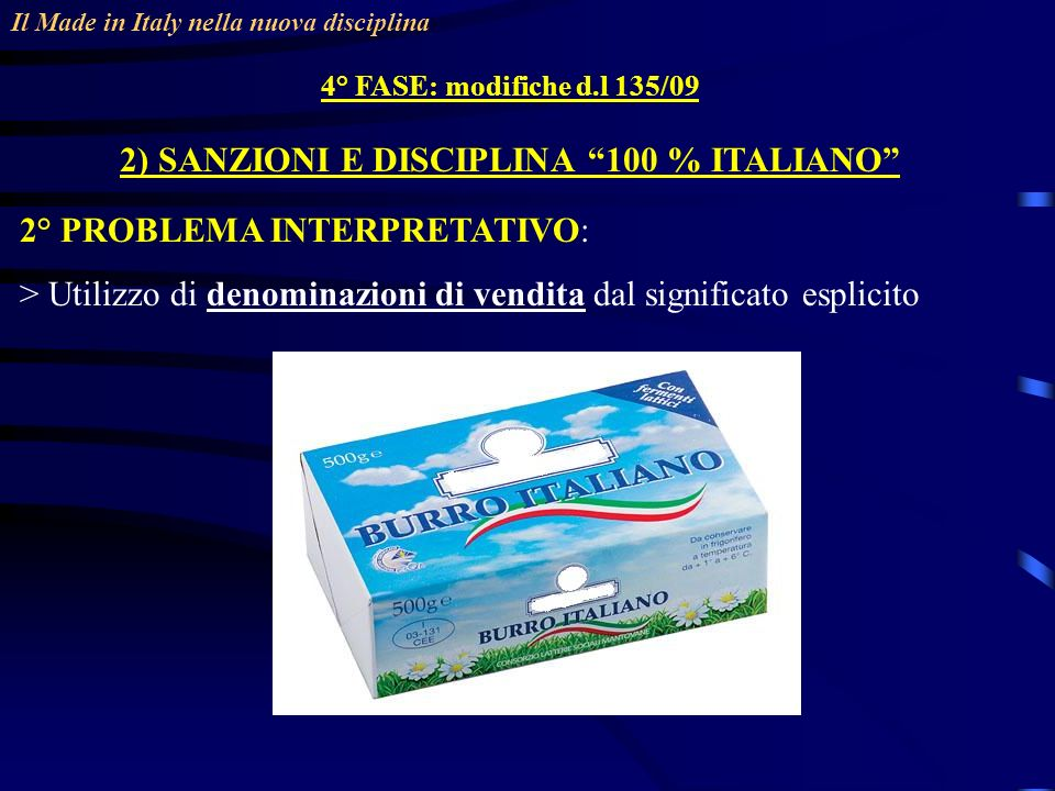 Il Made in Italy nella nuova disciplina 4° FASE: modifiche d.l 135/09 2) SANZIONI E DISCIPLINA 100 % ITALIANO 2° PROBLEMA INTERPRETATIVO: > Utilizzo di denominazioni di vendita dal significato esplicito