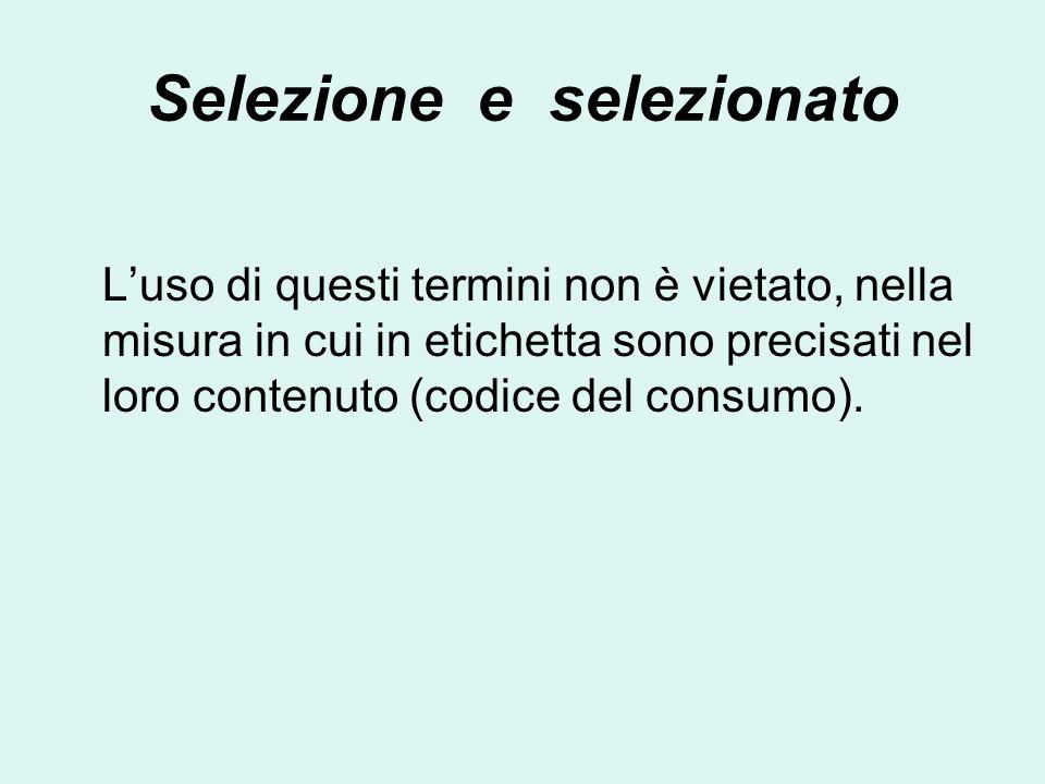 Selezione e selezionato Luso di questi termini non è vietato, nella misura in cui in etichetta sono precisati nel loro contenuto (codice del consumo).