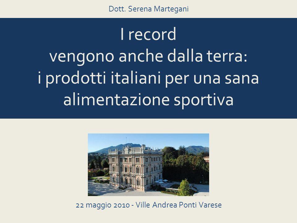 I record vengono anche dalla terra: i prodotti italiani per una sana alimentazione sportiva 22 maggio 2010 - Ville Andrea Ponti Varese Dott. Serena Ma