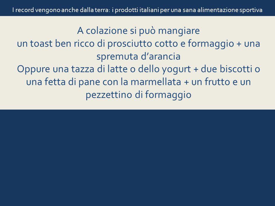 I record vengono anche dalla terra: i prodotti italiani per una sana alimentazione sportiva A colazione si può mangiare un toast ben ricco di prosciut