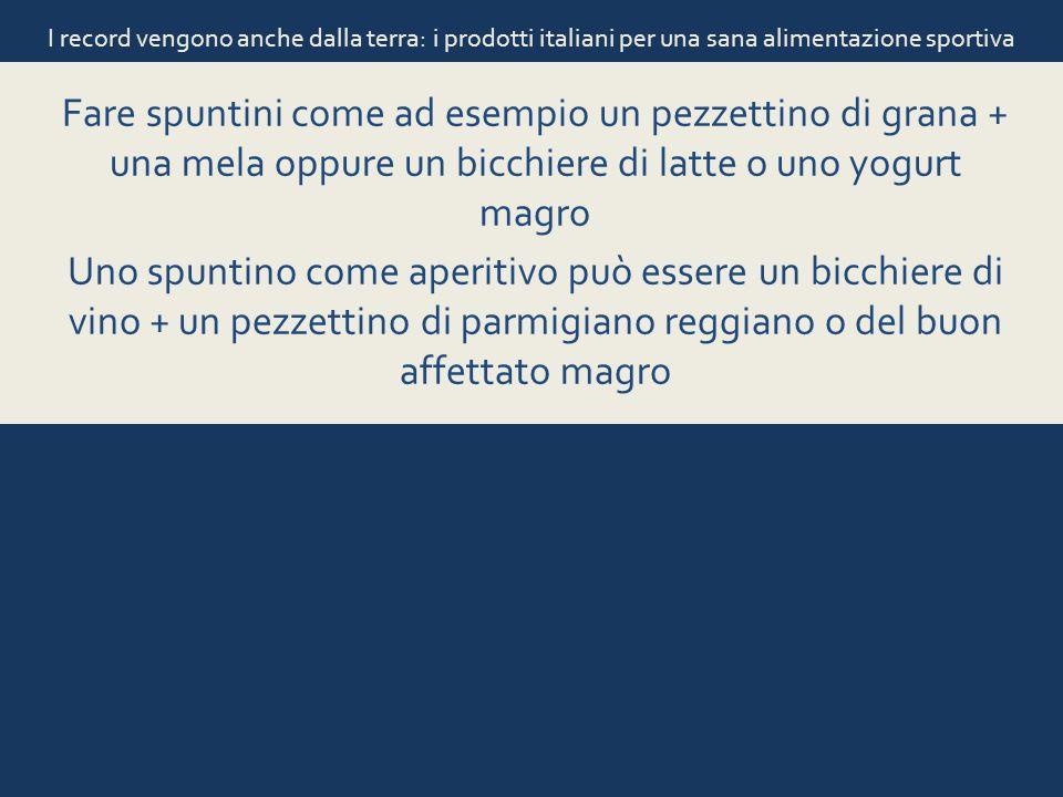 I record vengono anche dalla terra: i prodotti italiani per una sana alimentazione sportiva Fare spuntini come ad esempio un pezzettino di grana + una