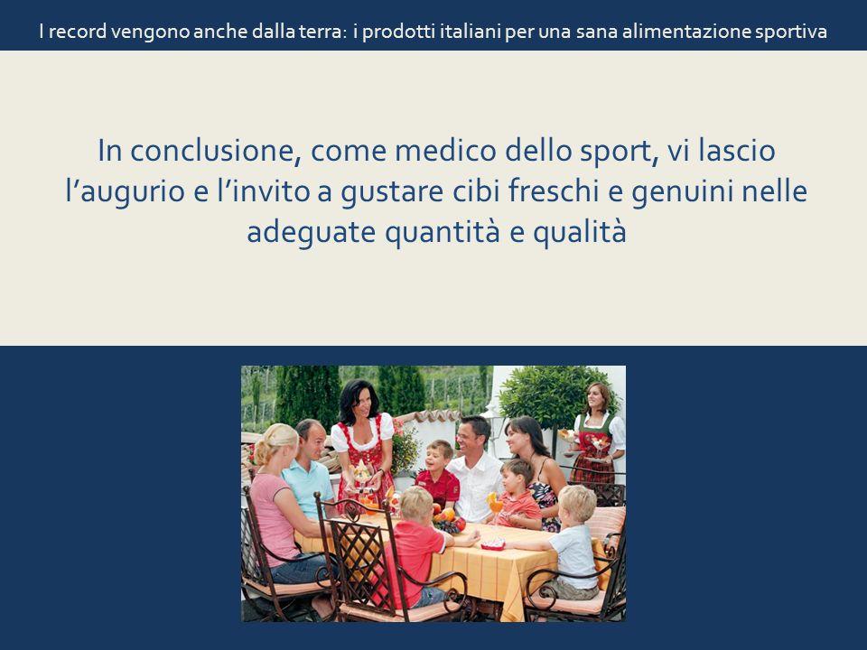 I record vengono anche dalla terra: i prodotti italiani per una sana alimentazione sportiva In conclusione, come medico dello sport, vi lascio lauguri